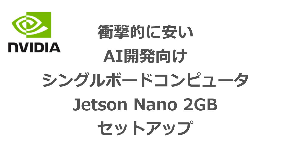 衝撃的に安い AI開発向け シングルボードコンピュータ Jetson Nano 2GB セットアップ