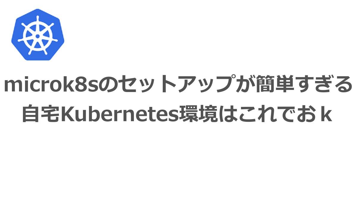 microk8sのセットアップが簡単すぎる 自宅Kubernetes環境はこれでおk